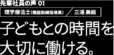 先輩社員の声01 理学療法師(機能訓練指導員)三浦美絵 子どもとの時間を大切に働ける。